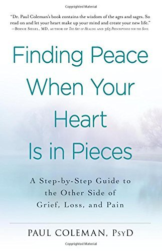 Paul Coleman Finding Peace When Your Heart Is In Pieces A Step By Step Guide To The Other Side Of Grief