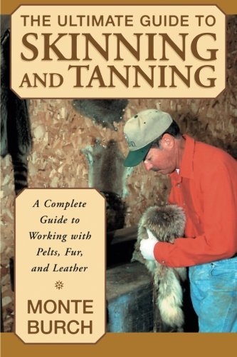 Monte Burch Ultimate Guide To Skinning And Tanning The A Complete Guide To Working With Pelts Fur And