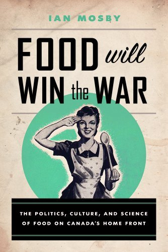 Ian Mosby Food Will Win The War The Politics Culture And Science Of Food On Can