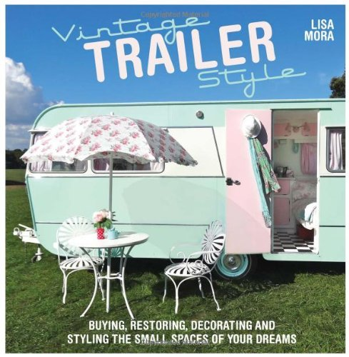 Lisa Mora Vintage Trailer Style Buying Restoring Decorating & Styling The Small