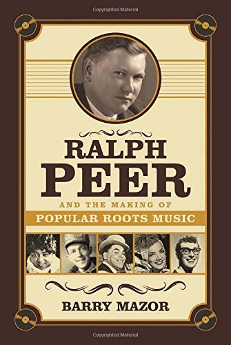 Barry Mazor Ralph Peer And The Making Of Popular Roots Music