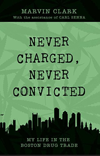 Marvin Clark Never Charged Never Convicted The Autobiography Of A Boston Drug Dealer