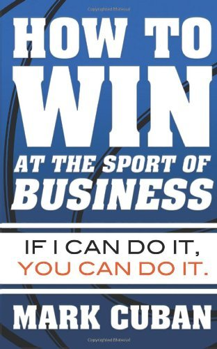 Mark Cuban How To Win At The Sport Of Business If I Can Do It You Can Do It