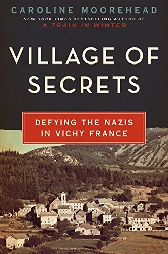 Caroline Moorehead Village Of Secrets Defying The Nazis In Vichy France