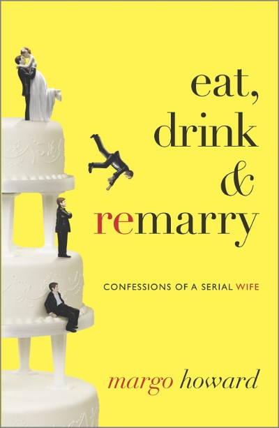 Margo Howard Eat Drink & Remarry Confessions Of A Serial Wife