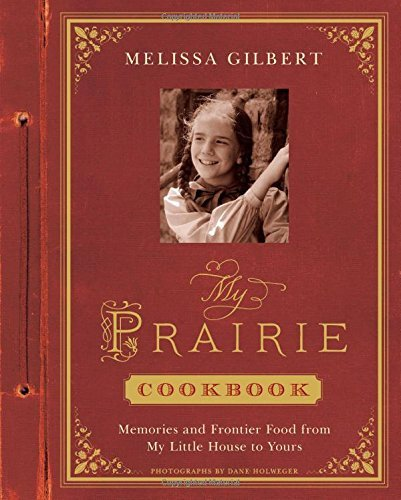 Melissa Gilbert My Prairie Cookbook Memories And Frontier Food From My Little House T