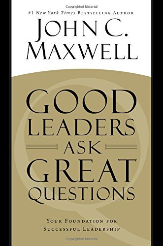 John C. Maxwell Good Leaders Ask Great Questions Your Foundation For Successful Leadership