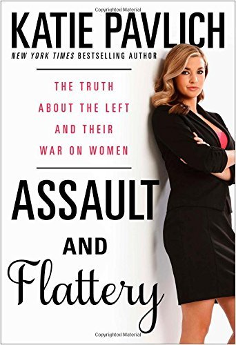 Katie Pavlich Assault And Flattery The Truth About The Left And Their War On Women