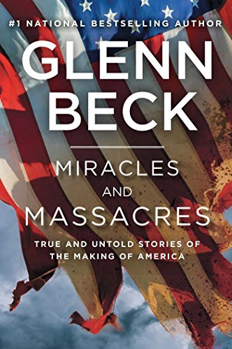 Glenn Beck Miracles And Massacres True And Untold Stories Of The Making Of America