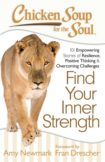 Amy Newmark Chicken Soup For The Soul Find Your Inner Strength 101 Empowering Stories