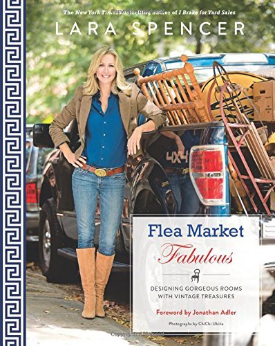 Lara Spencer Flea Market Fabulous Designing Gorgeous Rooms With Vintage Treasures