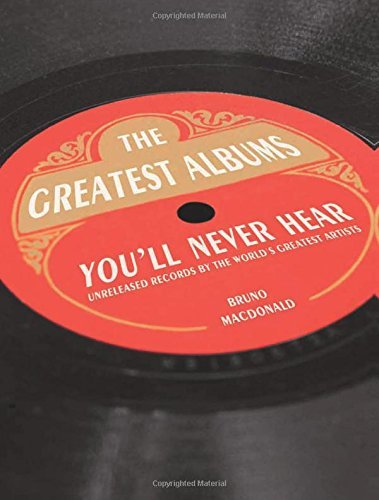 Bruno Macdonald The Greatest Albums You'll Never Hear Unreleased Records By The World's Greatest Artist