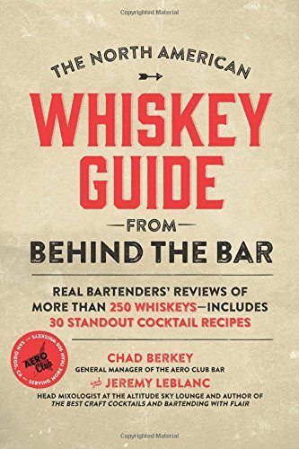 Chad Berkey The North American Whiskey Guide From Behind The B Real Bartenders' Reviews Of More Than 250 Whiskey