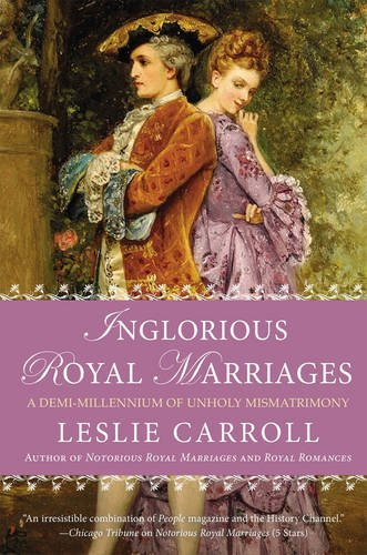 Leslie Carroll Inglorious Royal Marriages A Demi Millennium Of Unholy Mismatrimony