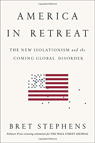 Bret Stephens America In Retreat The New Isolationism And The Coming Global Disord