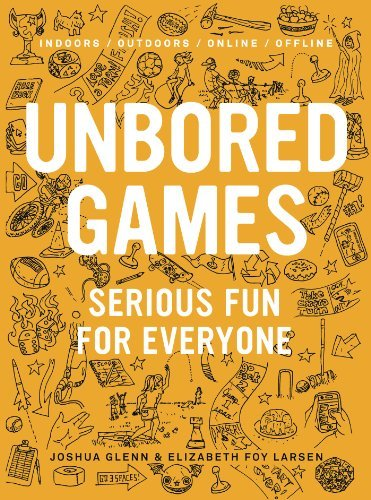 Joshua Glenn Unbored Games Serious Fun For Everyone