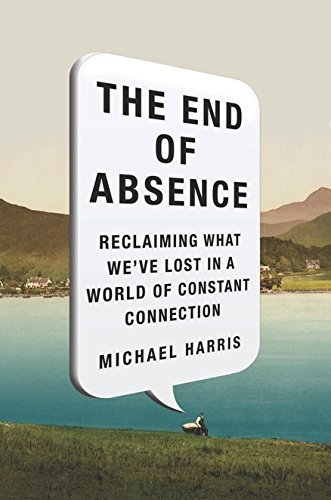 Michael John Harris The End Of Absence Reclaiming What We've Lost In A World Of Constant