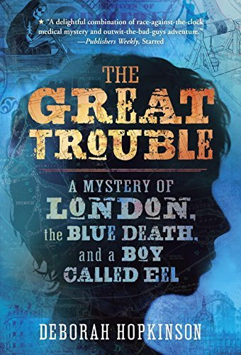 Deborah Hopkinson The Great Trouble A Mystery Of London The Blue Death And A Boy Ca