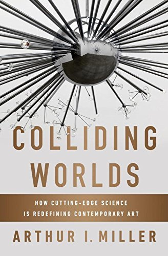 Arthur I. Miller Colliding Worlds How Cutting Edge Science Is Redefining Contempora