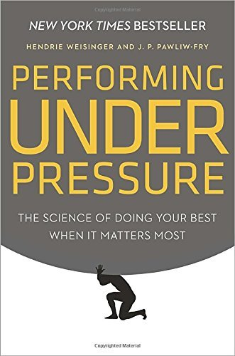 Hendrie Weisinger Performing Under Pressure The Science Of Doing Your Best When It Matters Mo