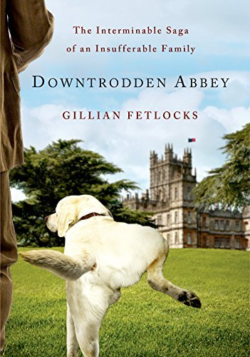 Gillian Fetlocks Downtrodden Abbey The Interminable Saga Of An Insufferable Family