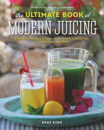 Mimi Kirk The Ultimate Book Of Modern Juicing More Than 200 Fresh Recipes To Cleanse Cure And