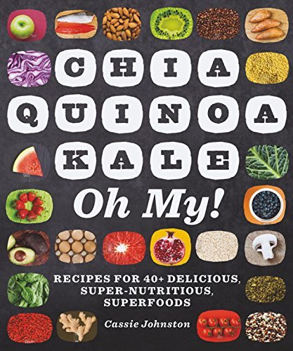 Cassie Johnston Chia Quinoa Kale Oh My! Recipes For 40+ Delicious Super Nutritious Supe