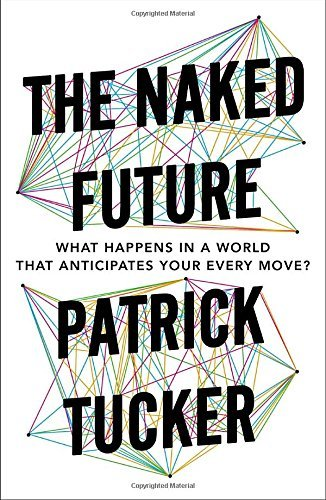 Patrick Tucker The Naked Future What Happens In A World That Anticipates Your Eve