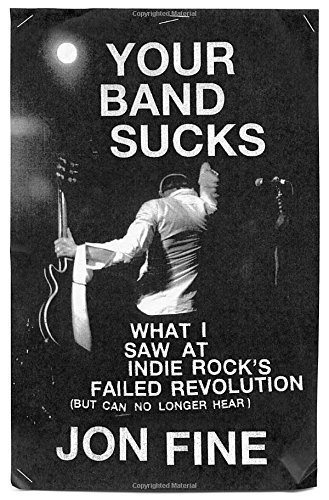 Jon Fine Your Band Sucks What I Saw At Indie Rock's Failed Revolution (but
