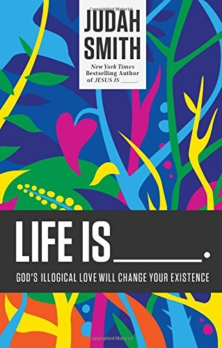 Judah Smith Life Is _____. God's Illogical Love Will Change Your Existence