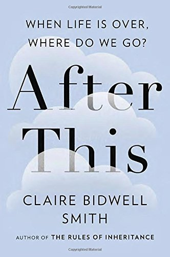 Claire Bidwell Smith After This When Life Is Over Where Do We Go?