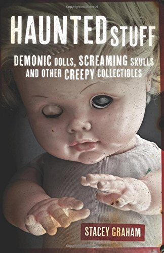 Stacey Graham Haunted Stuff Demonic Dolls Screaming Skulls & Other Creepy Co
