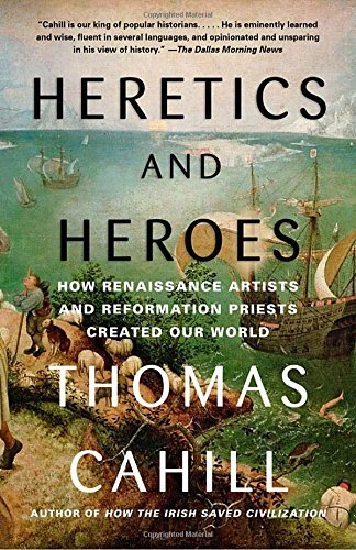 Thomas Cahill Heretics And Heroes How Renaissance Artists And Reformation Priests C
