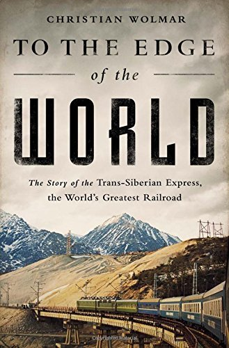 Christian Wolmar To The Edge Of The World The Story Of The Trans Siberian Express The Worl