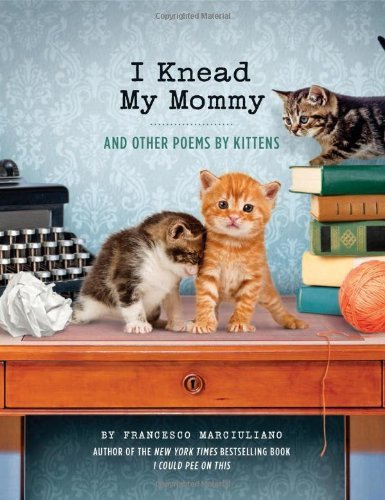Francesco Marciuliano I Knead My Mommy And Other Poems By Kittens