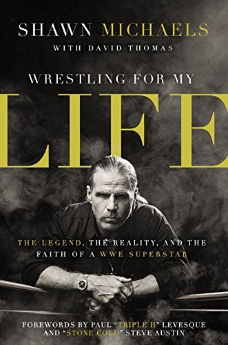 Shawn Michaels Wrestling For My Life The Legend The Reality And The Faith Of A Wwe S