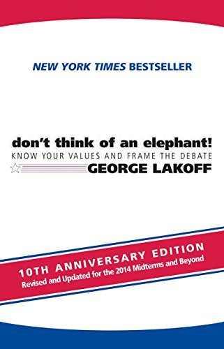 George Lakoff The All New Don't Think Of An Elephant! Know Your Values And Frame The Debate