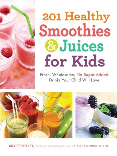 Amy Roskelley 201 Healthy Smoothies & Juices For Kids Fresh Wholesome No Sugar Added Drinks Your Chil
