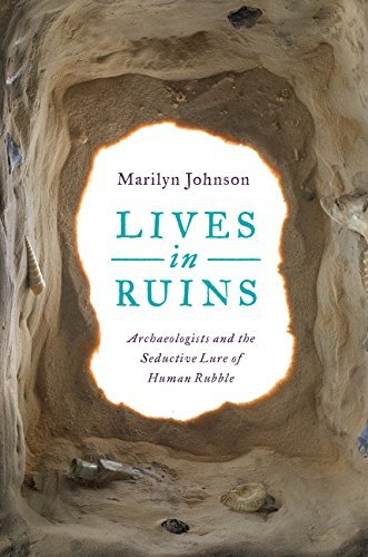 Marilyn Johnson Lives In Ruins Archaeologists And The Seductive Lure Of Human Ru