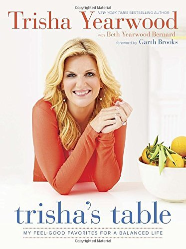 Trisha Yearwood Trisha's Table My Feel Good Favorites For A Balanced Life