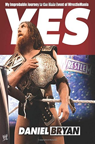 Daniel Bryan Yes! My Improbable Journey To The Main Event Of Wrestl