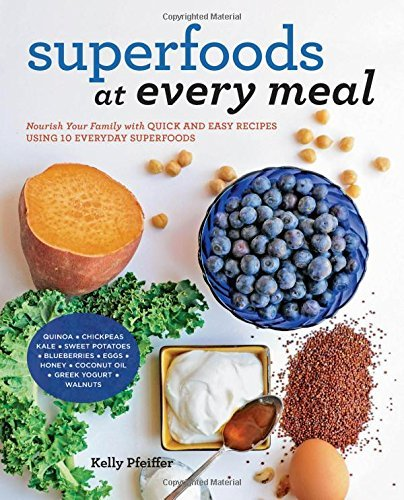Kelly Pfeiffer Superfoods At Every Meal Nourish Your Family With Quick And Easy Recipes U