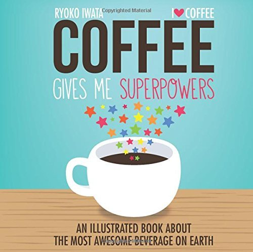 Ryoko Iwata Coffee Gives Me Superpowers An Illustrated Book About The Most Awesome Bevera