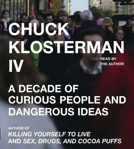 Klosterman Chuck Klosterman Chuck Chuck Klosterman Iv A Decade Of Curious People An