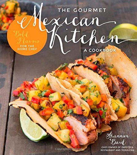 Shannon Bard The Gourmet Mexican Kitchen A Cookbook Bold Flavors For The Home Chef