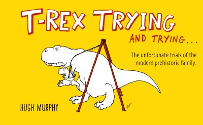 Hugh Murphy T Rex Trying And Trying The Unfortunate Trials Of A Modern Prehistoric Fa