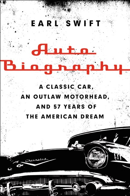 Earl Swift Auto Biography A Classic Car An Outlaw Motorhead And 57 Years