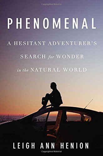 Leigh Ann Henion Phenomenal A Hesitant Adventurer's Search For Wonder In The