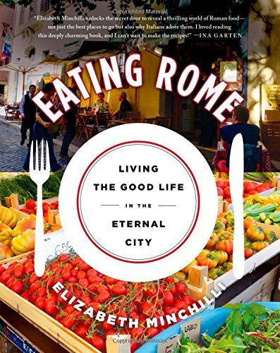 Elizabeth Helman Minchilli Eating Rome Living The Good Life In The Eternal City