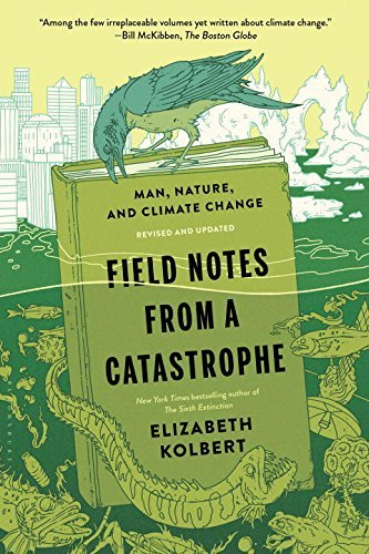 Elizabeth Kolbert Field Notes From A Catastrophe Man Nature And Climate Change Revised